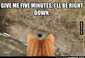 GIVE ME FIVE MINUTES, I'LL BE RIGHT DOWN.