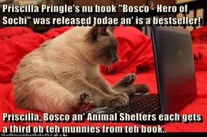 "Priscilla Pringle's nu book ""Bosco - Hero of Sochi"" was released todae an' is a bestseller!  Priscilla, Bosco an' Animal Shelters each gets a third ob teh munnies from teh book.."