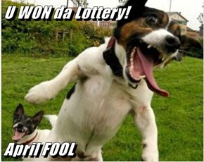 U WON da Lottery!  April FOOL