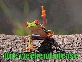One weekend please