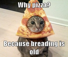 Why pizza?  Because breading is old