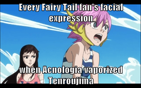 Every Fairy Tail fan's facial expression  when Acnologia vaporized Tenroujima