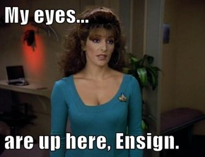 My eyes...  are up here, Ensign.