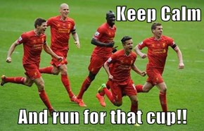 Keep Calm  And run for that cup!!