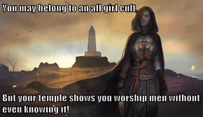 You may belong to an all girl cult,  But your temple shows you worship men without even knowing it!
