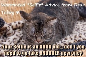 Your Selfie is an HOUR old... don't yoo need to go take ANUDDER new one?