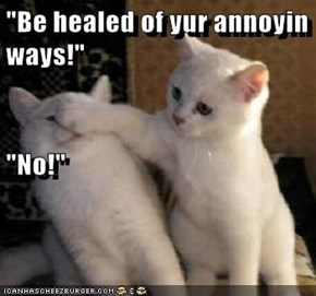 """Be healed of yur annoyin ways!""                                                                         ""No!"""