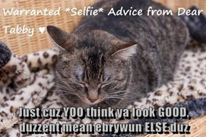 Just cuz YOO think ya look GOOD, duzzent mean ebrywun ELSE duz