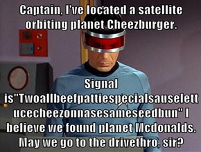 "Captain, I've located a satellite orbiting planet Cheezburger.    Signal is""Twoallbeefpattiespecialsauselettucecheezonnasesameseedbun"" I believe we found planet Mcdonalds. May we go to the drivethro, sir?"