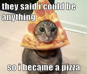 they said i could be anything   so i became a pizza