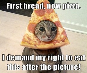 First bread, now pizza.  I demand my right to eat this after the picture!