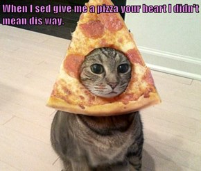 When I sed give me a pizza your heart I didn't mean dis way.