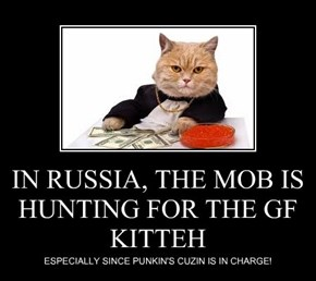 IN RUSSIA, THE MOB IS HUNTING FOR THE GF KITTEH