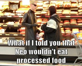 What if I told you that Neo wouldn't eat processed food