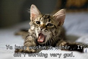 Ya keep washin in water,. It ain't working very gud.
