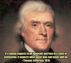 If a nation expects to be ignorant and free in a state of civilization, it expects what never was and never will be. --Thomas Jefferson, 1816.