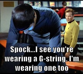 Spock...I see you're wearing a G-string. I'm wearing one too