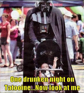 One drunken night on Tatooine...Now look at me