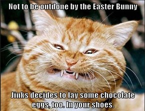 Not to be outdone by the Easter Bunny  Jinks decides to lay some chocolate eggs, too. In your shoes.