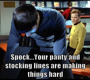 Spock...Your panty and stocking lines are making things hard