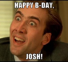 HAPPY B-DAY,  JOSH!