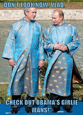 """DON'T LOOK NOW, VLAD,  CHECK OUT OBAMA'S GIRLIE JEANS!"""