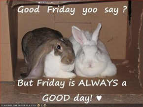 Good  Friday  yoo  say ?  But Friday is ALWAYS a GOOD day! ♥