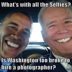 What's with all the Selfies?  Is Washington too broke to hire a photographer?
