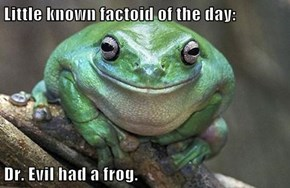 Little known factoid of the day:  Dr. Evil had a frog.