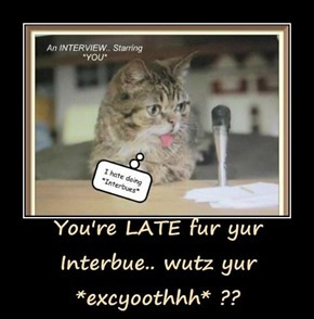 You're LATE fur yur Interbue.. wutz yur *excyoothhh* ??
