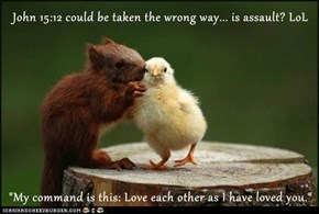 "John 15:12 could be taken the wrong way... is assault? LoL  ""My command is this: Love each other as I have loved you."""