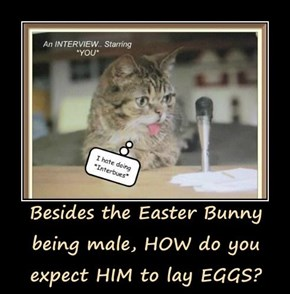 Besides the Easter Bunny being male, HOW do you expect HIM to lay EGGS?