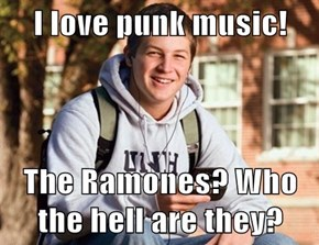 I love punk music!  The Ramones? Who the hell are they?