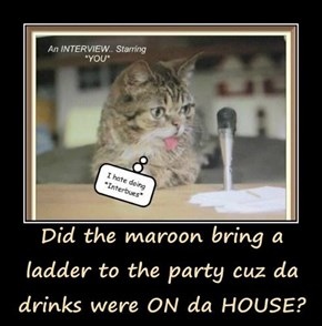 Did the maroon bring a ladder to the party cuz da drinks were ON da HOUSE?