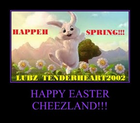 HAPPY EASTER CHEEZLAND!!!