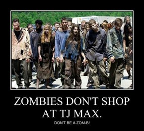 ZOMBIES DON'T SHOP AT TJ MAX.