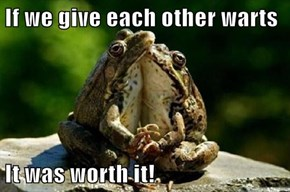 If we give each other warts  It was worth it!