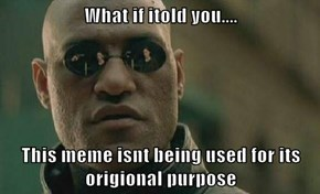 What if itold you....  This meme isnt being used for its origional purpose
