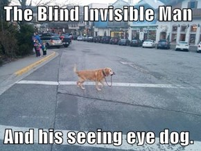 The Blind Invisible Man  And his seeing eye dog.