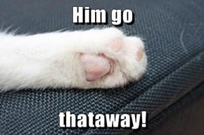Him go  thataway!