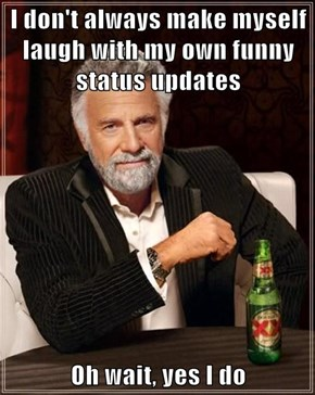 I don't always make myself laugh with my own funny status updates  Oh wait, yes I do