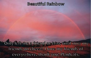Beautiful Rainbow   Only left me a friend or two, until now my friends on cheez!! I love my friends of everywhere, thank you! Plaidcats.