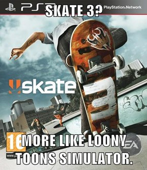 SKATE 3?  MORE LIKE LOONY TOONS SIMULATOR.