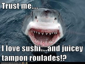 Trust me....  I love sushi....and juicey tampon roulades!?