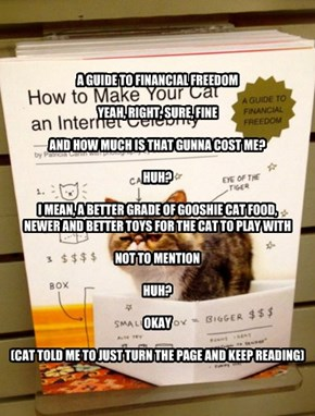 A GUIDE TO FINANCIAL FREEDOM  YEAH, RIGHT, SURE, FINE  AND HOW MUCH IS THAT GUNNA COST ME?  HUH?  I MEAN, A BETTER GRADE OF GOOSHIE CAT FOOD,  NEWER AND BETTER TOYS FOR THE CAT TO PLAY WITH  NOT TO MENTION  HUH?  OKAY  (CAT TOLD ME TO JUST TURN THE PAGE A
