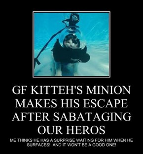 GF KITTEH'S MINION MAKES HIS ESCAPE AFTER SABATAGING OUR HEROS