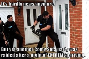 It's hardly news anymore,   But yet another Comy Sofa party was raided after a night of EXTREME partying.