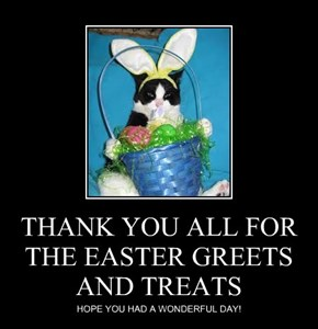 THANK YOU ALL FOR THE EASTER GREETS AND TREATS