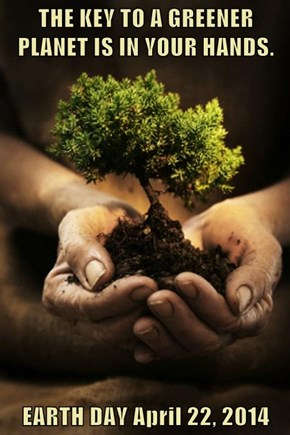 THE KEY TO A GREENER PLANET IS IN YOUR HANDS.  EARTH DAY April 22, 2014