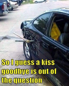 So I guess a kiss goodbye is out of the question